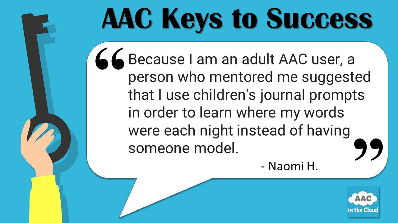 """On left side of graphic, a hand holds a large key in a vertical line.  The full graphic is laid over a light blue background.  Across the top of the image a heading reads """"AAC Keys to Success.""""  A white quote box reads """"Because I am an adult AAC user, a person who mentored me suggested that I use children's journal prompts in order to learn where my words were each night instead of having someone model.  Naomi H.  Below the quote box there is an AAC in the Cloud graphic in the corner."""""""