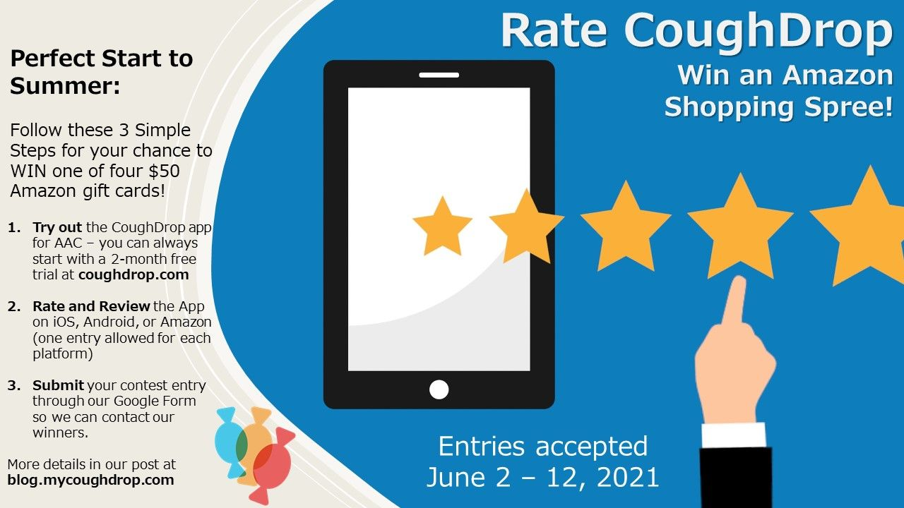 """Image showing a tablet screen and five stars displayed with a finger hitting the five star rating.  Heading reads """"Rate CoughDrop, win an Amazon shopping spree.""""  Instructions state: Perfect start to summer, follow these 3 simple steps for your chance to win one of four $50 Amazon gift cards.  1. Try out the CoughDrop app for AAC -- you can always start with a 2-month free trial at coughdrop.com.  2.  Rate and review the app on iOS, Android, or Amazon (one entry allowed for each platform).  3. Submit your contest entrythrough our Goolge form so we can contact our winners.  More details in our post at blog.mycoughdrop.com."""