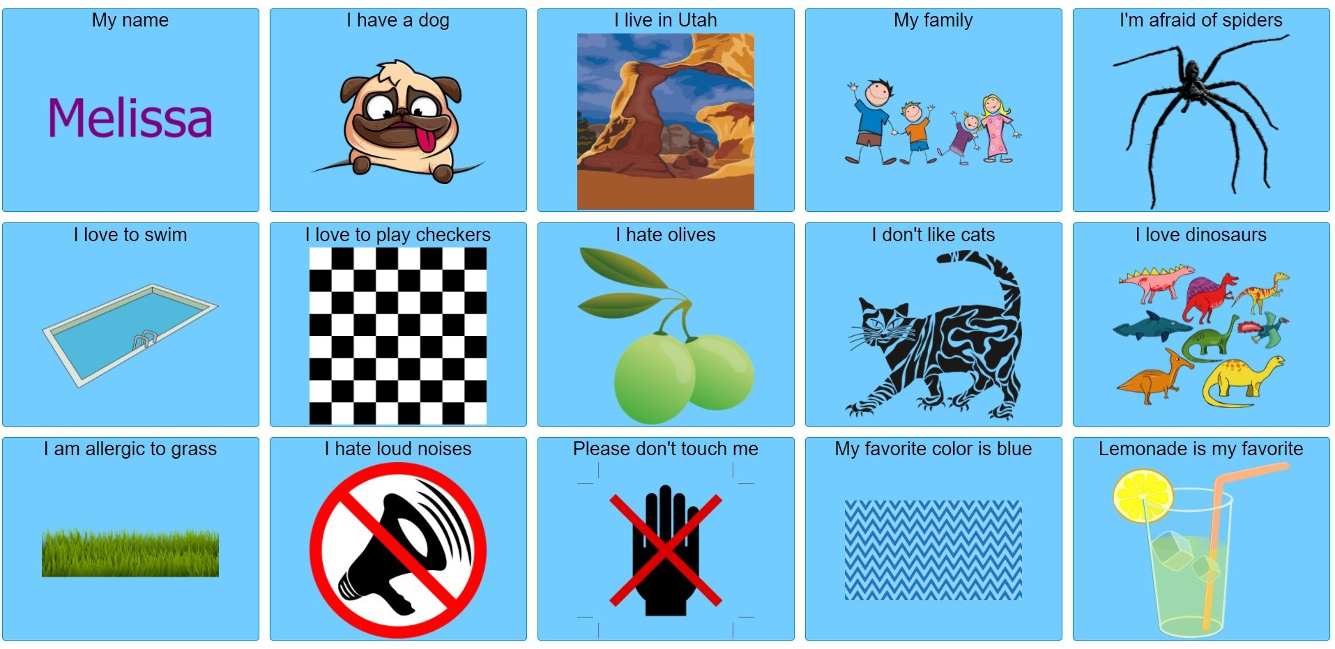 """AAC speech board with 14 buttons which are labeled: """"My name Melissa,"""" """"I have a dog,"""" """"I live in Utah,"""" """"my family"""" """"I love to swim,"""" """"I love to play checkers,"""" """"I hate olives,"""" """"I don't like cats,"""" """"I love dinosaurs,"""" """"I am allergic to grass,"""" """"I hate loud noises,"""" """"Please don't touch me,"""" """"My favorite color is blue,"""" """"Lemonade is my favorite."""""""