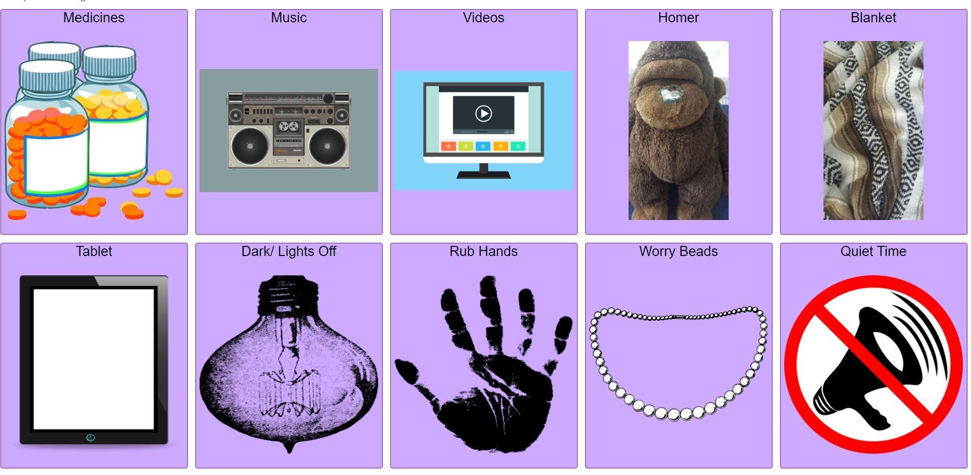 """AAC speech board with 10 buttons, each with a purple background.  The button labels include """"medicines"""" with a picture of pill bottles, """"music"""" with a pciture of a boom box, """"videos"""" with a picture of a screen with video ready to play, """"Homer"""" with a picture of a stuffed gorilla, """"blanket"""" with a picture of a blanket, """"tablet"""" with a picture of a tablet, """"dark/light off"""" with a picture of a dark bulb, """"rub hands"""" with a picture of a hand, """"worry beads"""" with a picture of a string of beads, and """"quiet time"""" with a picture of a megaphone crossed out."""